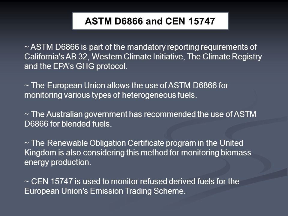 ASTM D6866 and CEN 15747 ~ ASTM D6866 is part of the mandatory reporting requirements of California s AB 32, Western Climate Initiative, The Climate Registry and the EPA's GHG protocol.