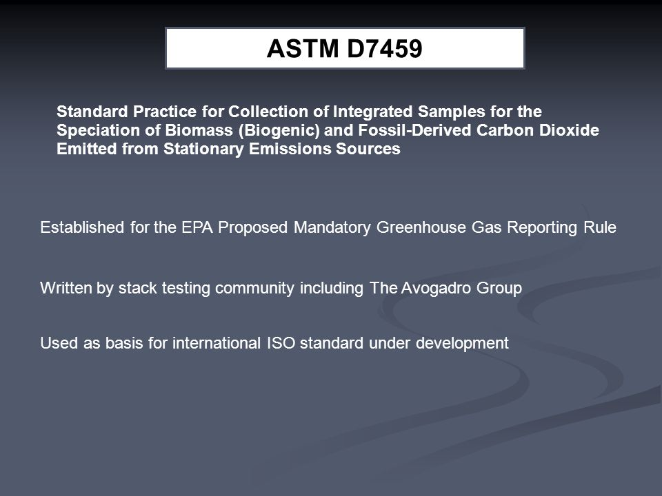 ASTM D7459 Standard Practice for Collection of Integrated Samples for the Speciation of Biomass (Biogenic) and Fossil-Derived Carbon Dioxide Emitted from Stationary Emissions Sources Established for the EPA Proposed Mandatory Greenhouse Gas Reporting Rule Written by stack testing community including The Avogadro Group Used as basis for international ISO standard under development ASTM D7459