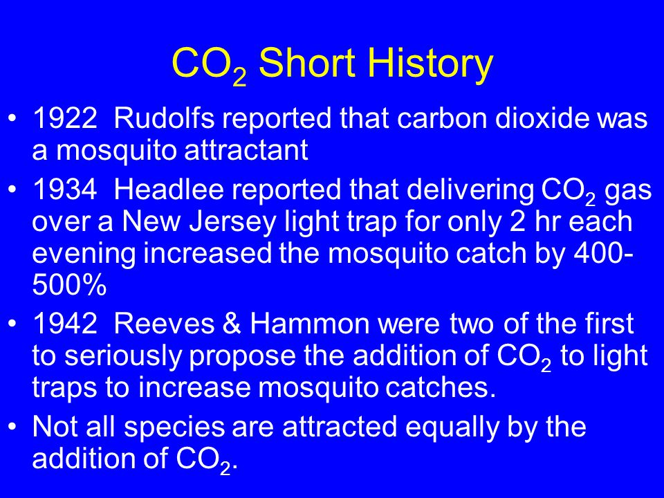 CO 2 Short History 1922 Rudolfs reported that carbon dioxide was a mosquito attractant 1934 Headlee reported that delivering CO 2 gas over a New Jersey light trap for only 2 hr each evening increased the mosquito catch by 400- 500% 1942 Reeves & Hammon were two of the first to seriously propose the addition of CO 2 to light traps to increase mosquito catches.