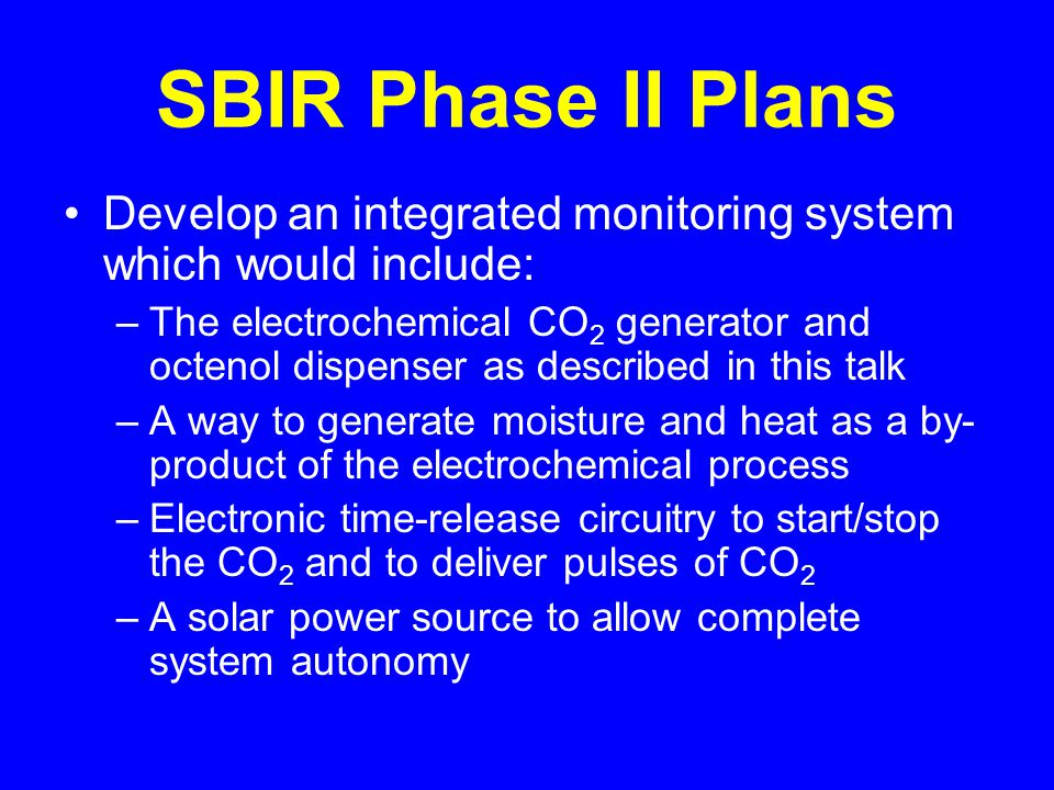 SBIR Phase II Plans Develop an integrated monitoring system which would include: –The electrochemical CO 2 generator and octenol dispenser as described in this talk –A way to generate moisture and heat as a by- product of the electrochemical process –Electronic time-release circuitry to start/stop the CO 2 and to deliver pulses of CO 2 –A solar power source to allow complete system autonomy