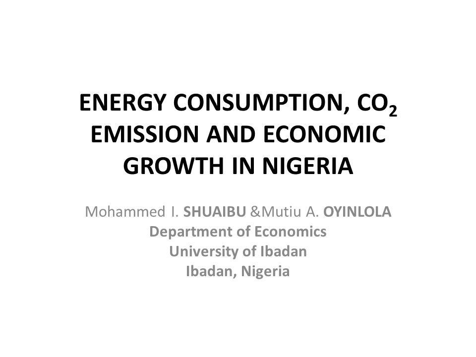 ENERGY CONSUMPTION, CO 2 EMISSION AND ECONOMIC GROWTH IN NIGERIA Mohammed I.