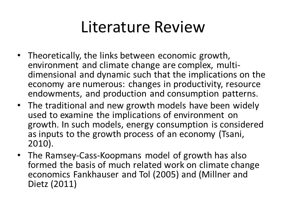 Literature Review Theoretically, the links between economic growth, environment and climate change are complex, multi- dimensional and dynamic such that the implications on the economy are numerous: changes in productivity, resource endowments, and production and consumption patterns.