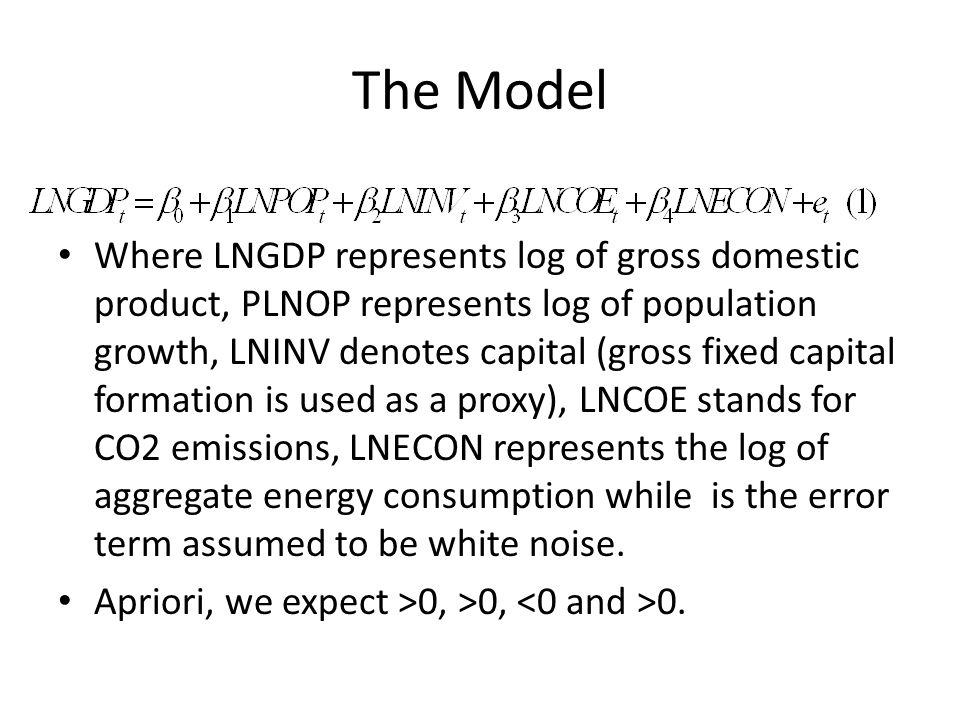 The Model Where LNGDP represents log of gross domestic product, PLNOP represents log of population growth, LNINV denotes capital (gross fixed capital formation is used as a proxy), LNCOE stands for CO2 emissions, LNECON represents the log of aggregate energy consumption while is the error term assumed to be white noise.