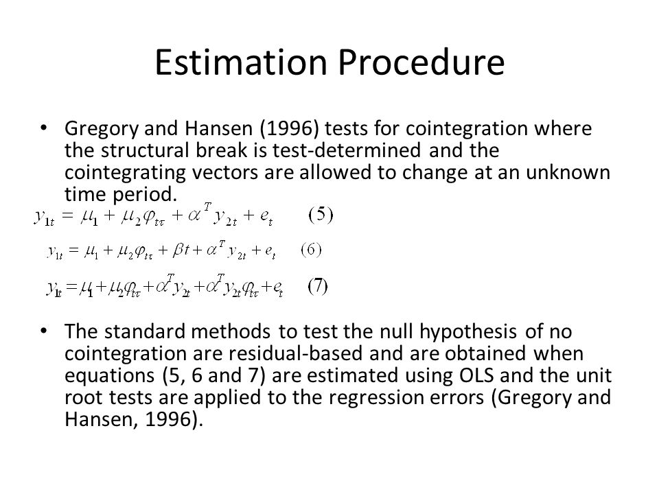 Estimation Procedure Gregory and Hansen (1996) tests for cointegration where the structural break is test-determined and the cointegrating vectors are allowed to change at an unknown time period.