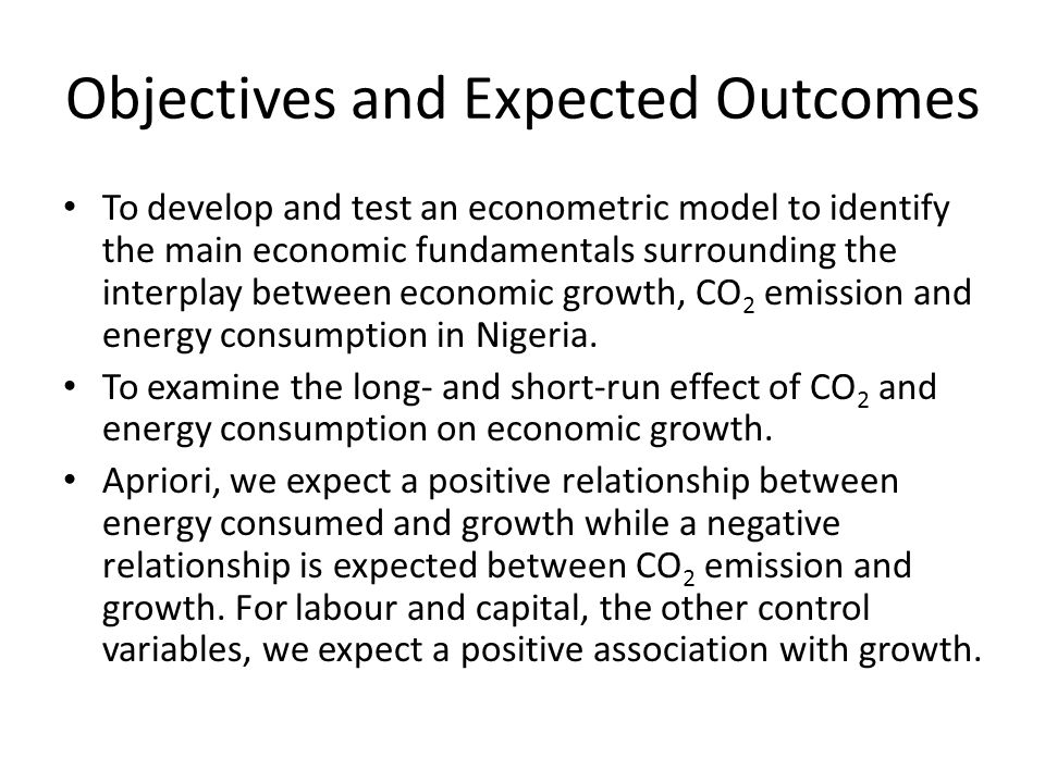Objectives and Expected Outcomes To develop and test an econometric model to identify the main economic fundamentals surrounding the interplay between economic growth, CO 2 emission and energy consumption in Nigeria.