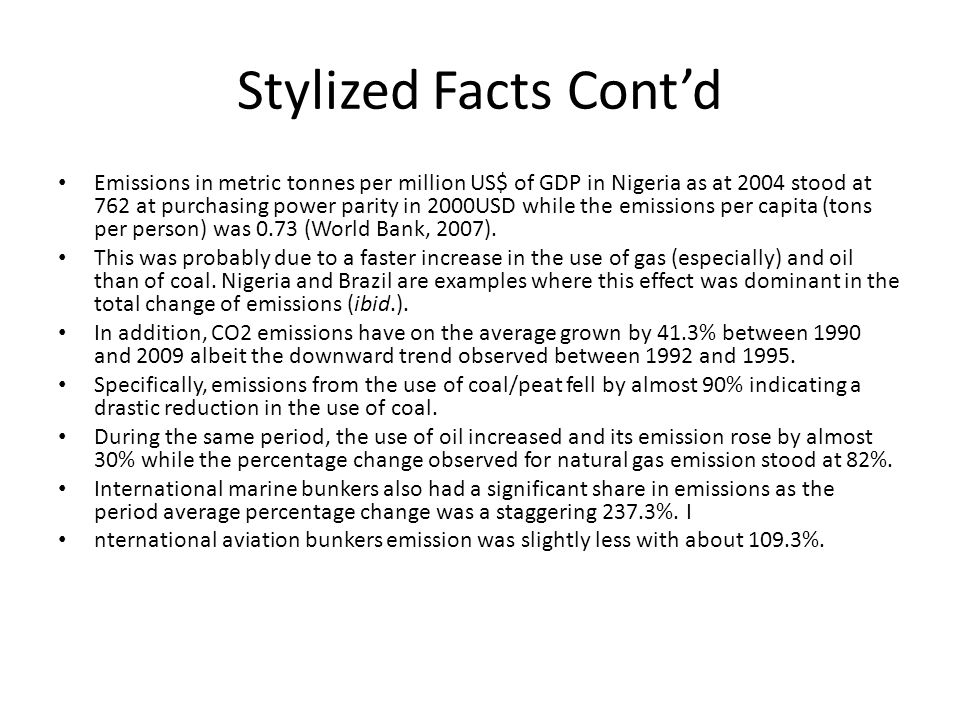 Stylized Facts Cont'd Emissions in metric tonnes per million US$ of GDP in Nigeria as at 2004 stood at 762 at purchasing power parity in 2000USD while the emissions per capita (tons per person) was 0.73 (World Bank, 2007).
