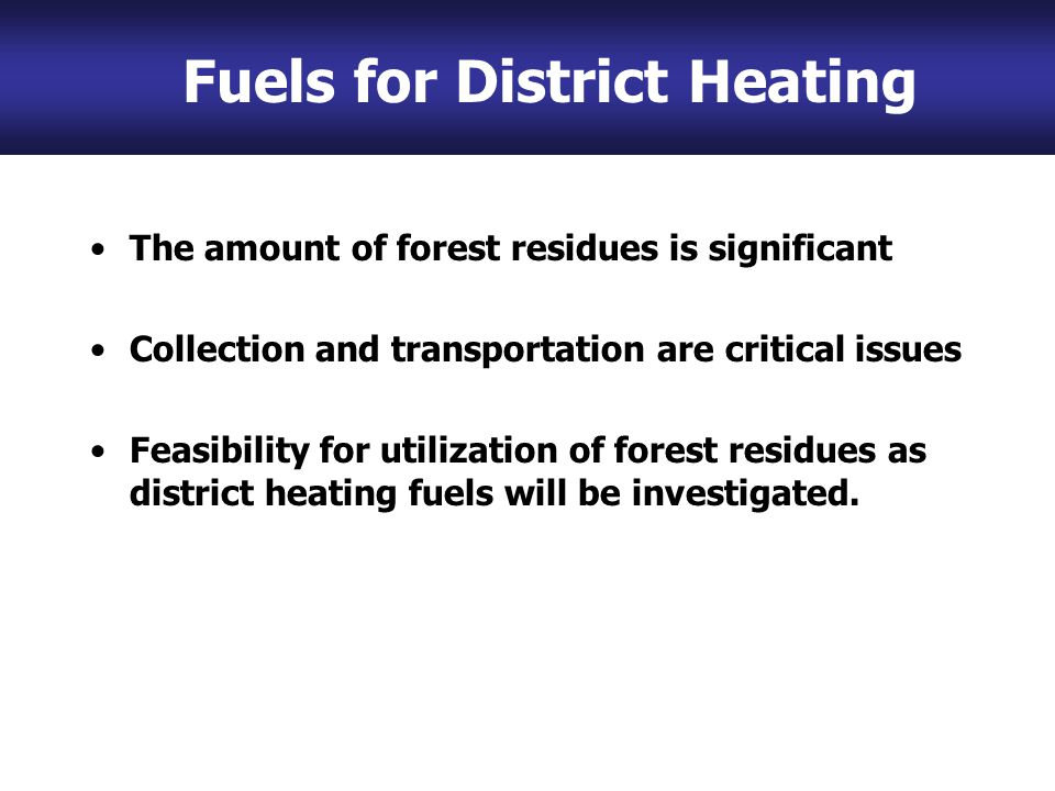 The amount of forest residues is significant Collection and transportation are critical issues Feasibility for utilization of forest residues as district heating fuels will be investigated.