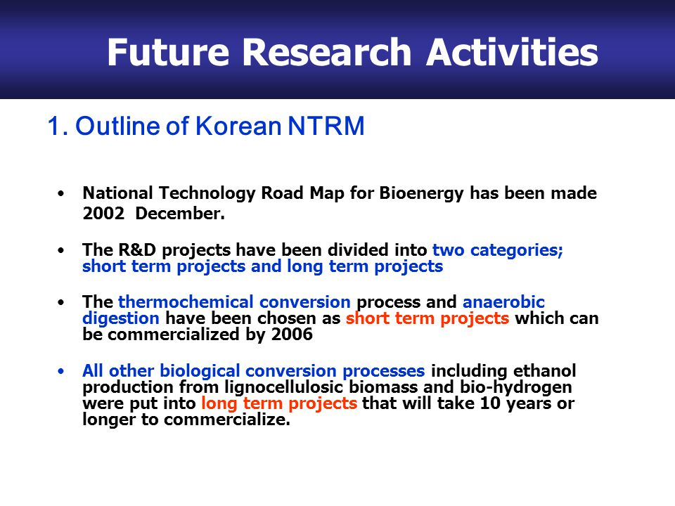 4. Future Research Activities National Technology Road Map for Bioenergy has been made 2002 December. The R&D projects have been divided into two cate