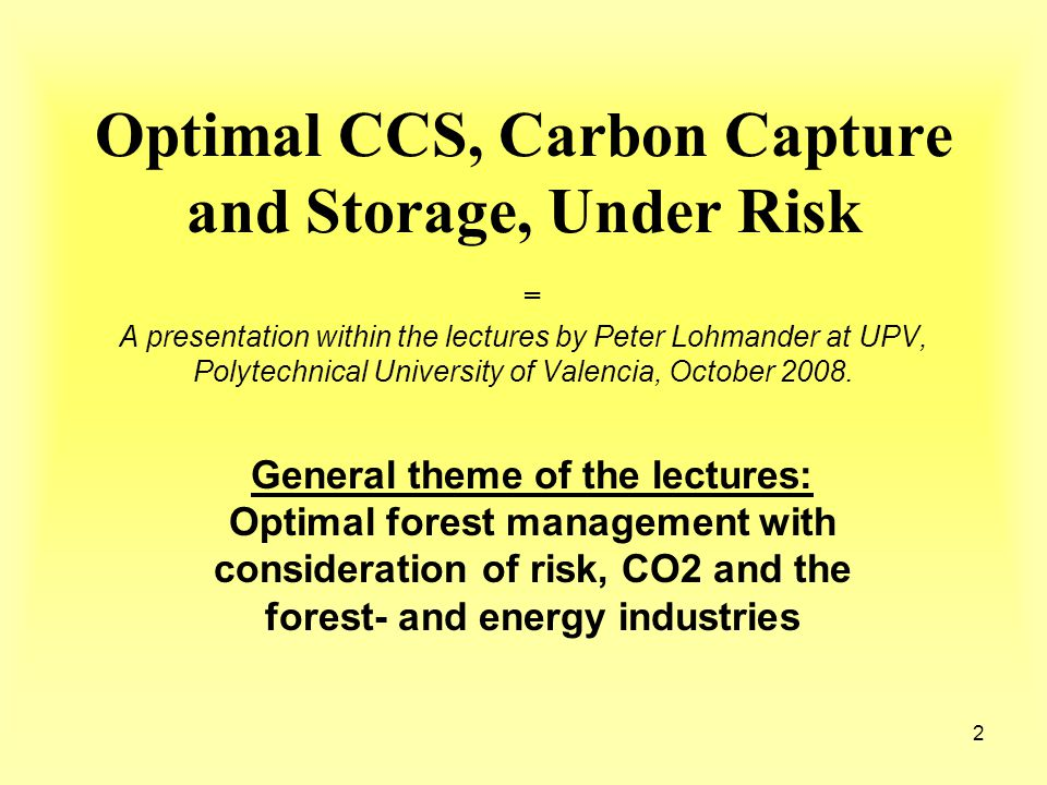 2 Optimal CCS, Carbon Capture and Storage, Under Risk = A presentation within the lectures by Peter Lohmander at UPV, Polytechnical University of Valencia, October 2008.
