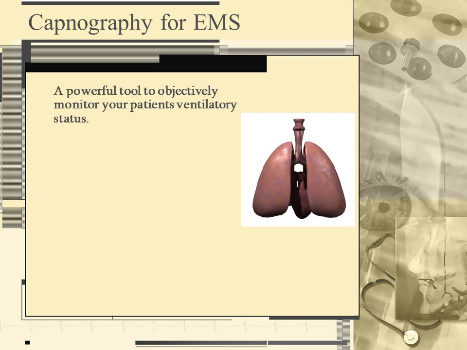 Capnography for EMS A powerful tool to objectively monitor your patients ventilatory status.