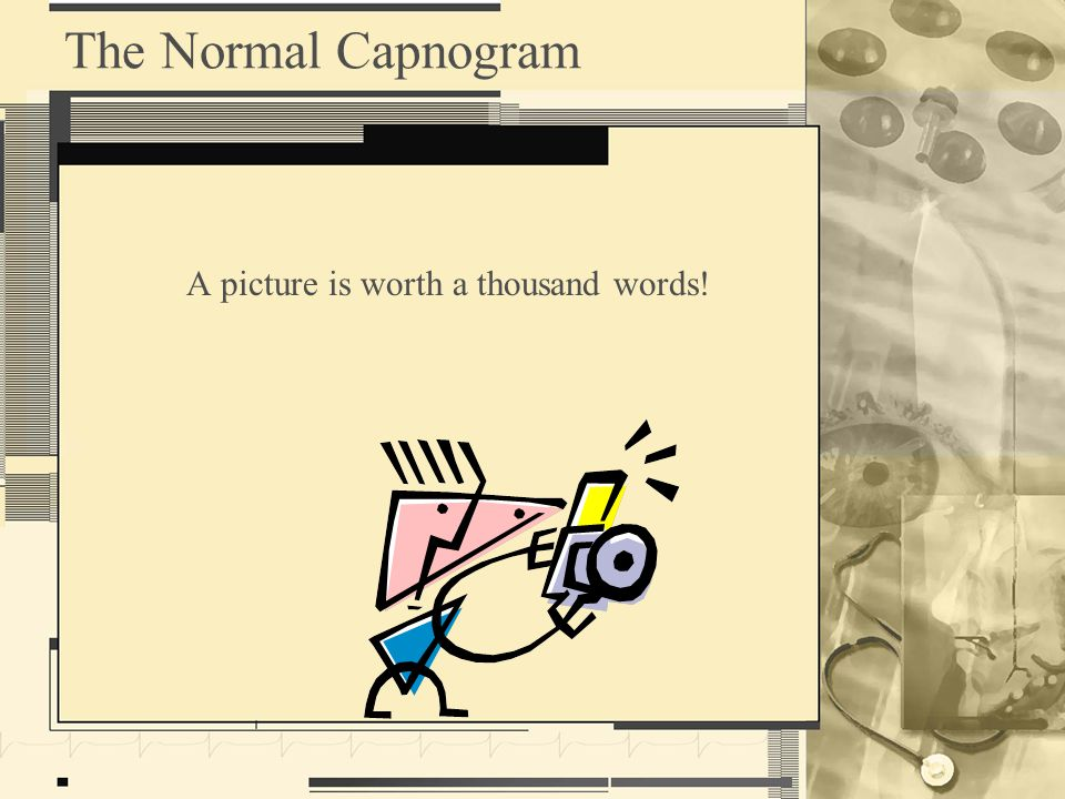 The Normal Capnogram A picture is worth a thousand words!