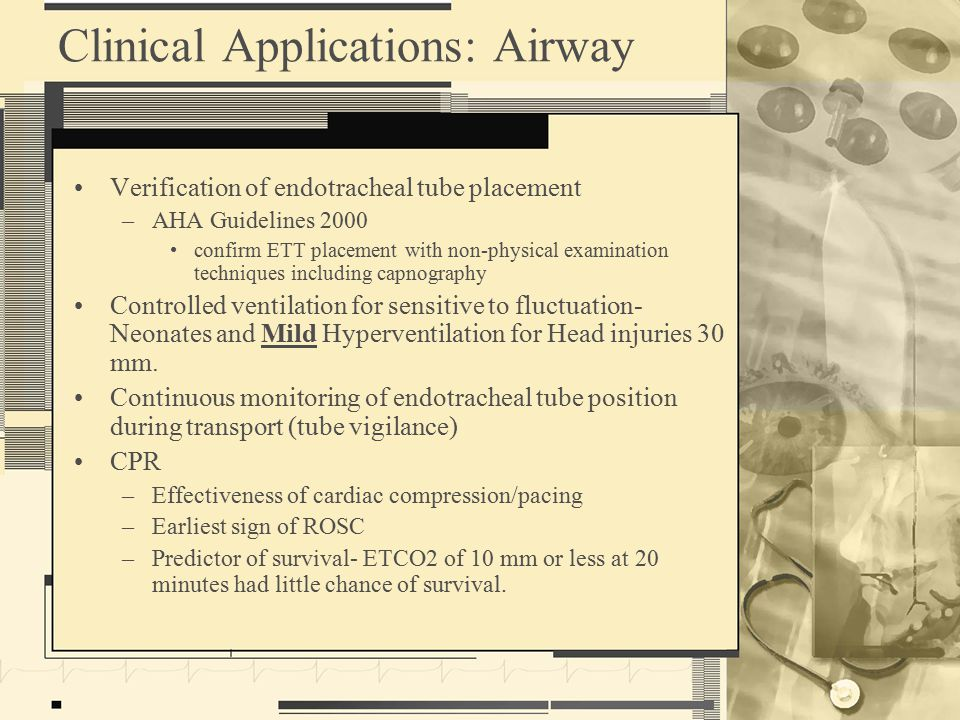 Clinical Applications: Airway Verification of endotracheal tube placement –AHA Guidelines 2000 confirm ETT placement with non-physical examination techniques including capnography Controlled ventilation for sensitive to fluctuation- Neonates and Mild Hyperventilation for Head injuries 30 mm.
