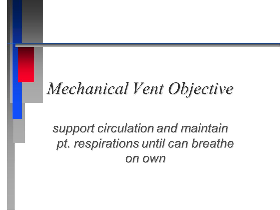 Mechanical Vent Objective support circulation and maintain pt. respirations until can breathe on own