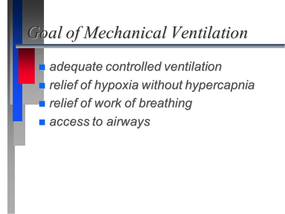 Goal of Mechanical Ventilation n adequate controlled ventilation n relief of hypoxia without hypercapnia n relief of work of breathing n access to air