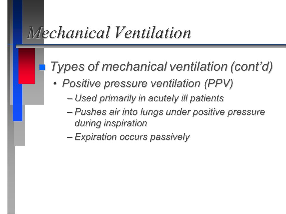 Mechanical Ventilation n Types of mechanical ventilation (cont'd) Positive pressure ventilation (PPV)Positive pressure ventilation (PPV) –Used primari