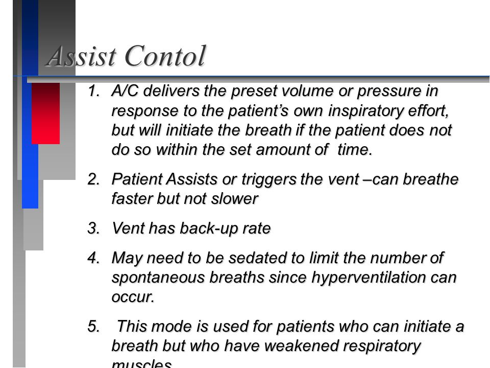 Assist Contol 1. A/C delivers the preset volume or pressure in response to the patient's own inspiratory effort, but will initiate the breath if the p