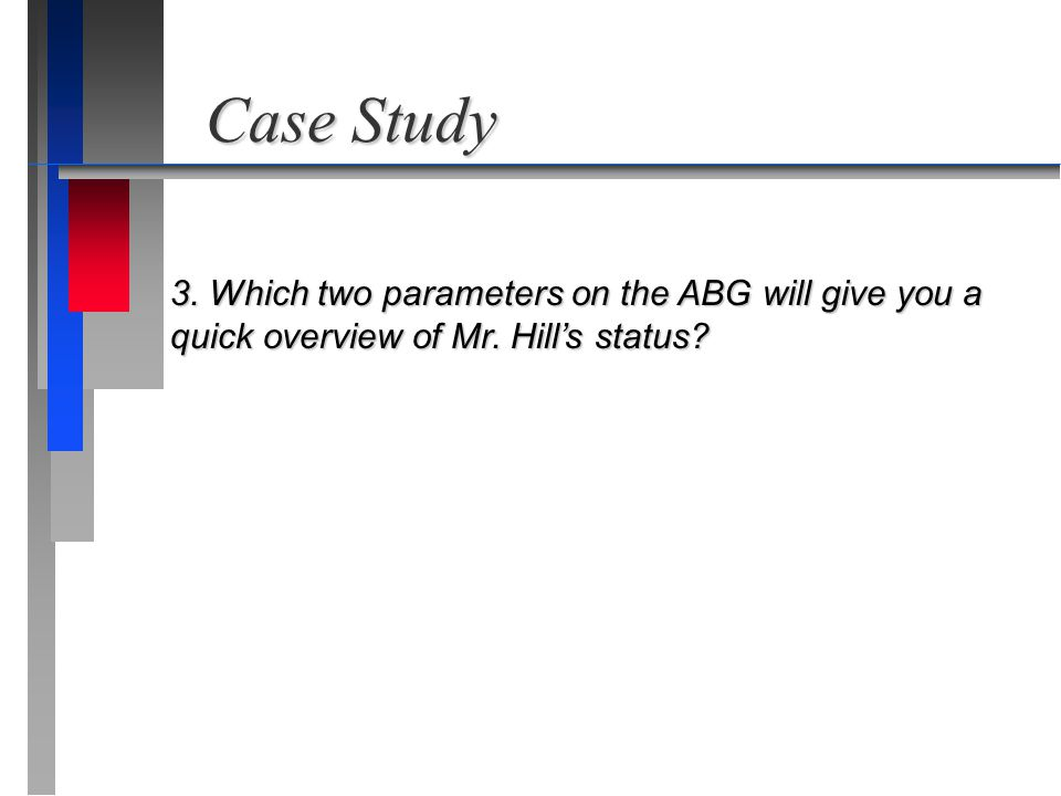 Case Study 3. Which two parameters on the ABG will give you a quick overview of Mr. Hill's status?