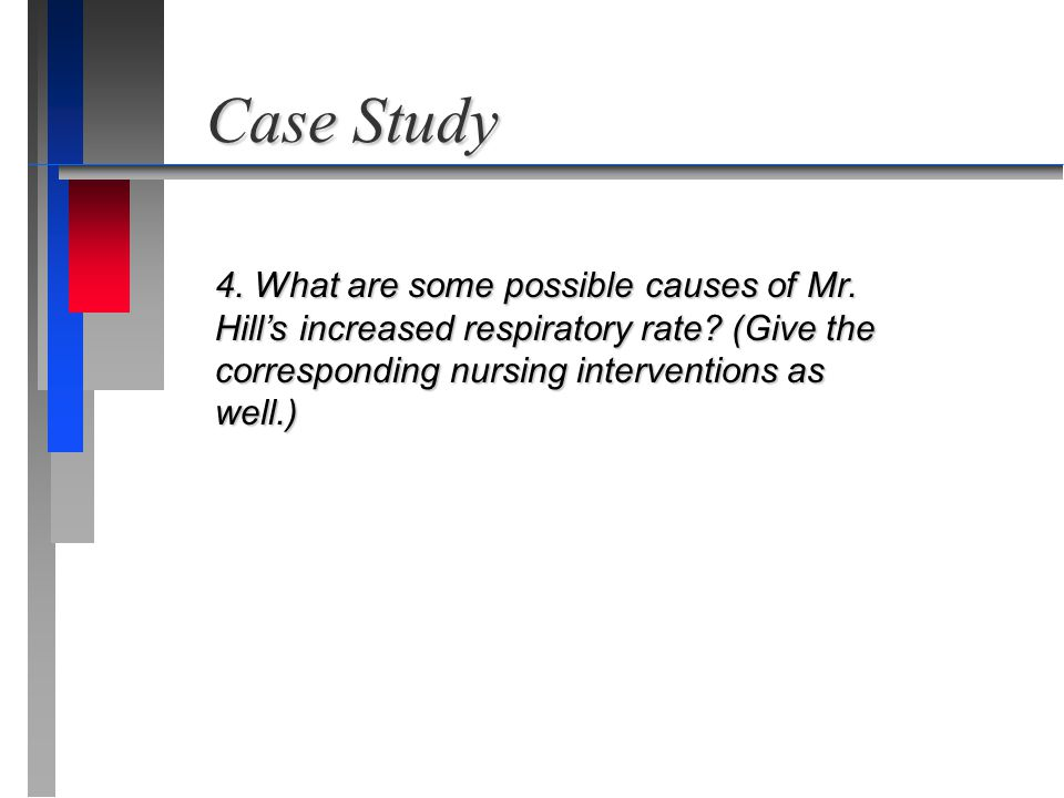 Case Study 4. What are some possible causes of Mr. Hill's increased respiratory rate? (Give the corresponding nursing interventions as well.)