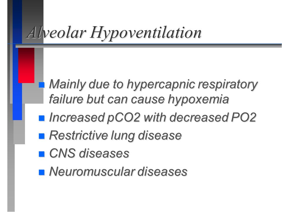 Alveolar Hypoventilation n Mainly due to hypercapnic respiratory failure but can cause hypoxemia n Increased pCO2 with decreased PO2 n Restrictive lun
