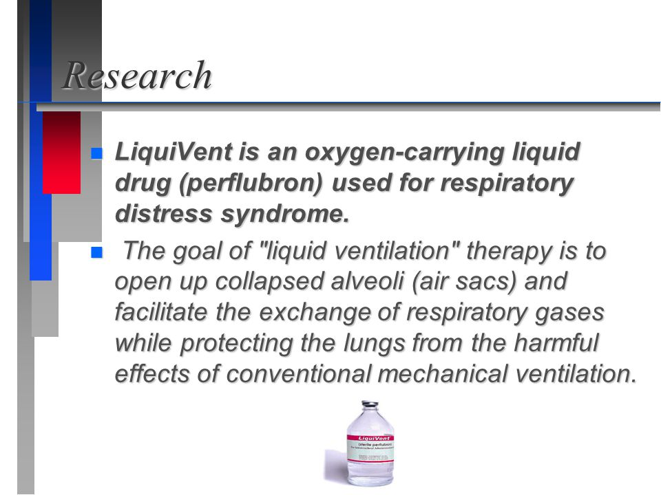 Research n LiquiVent is an oxygen-carrying liquid drug (perflubron) used for respiratory distress syndrome. n The goal of