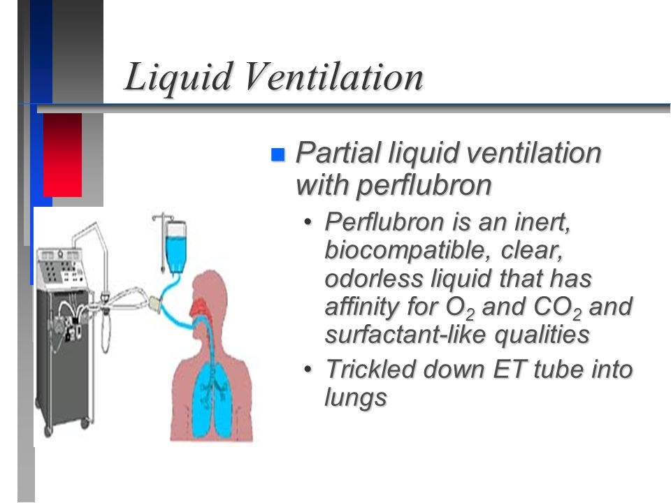Liquid Ventilation n Partial liquid ventilation with perflubron Perflubron is an inert, biocompatible, clear, odorless liquid that has affinity for O