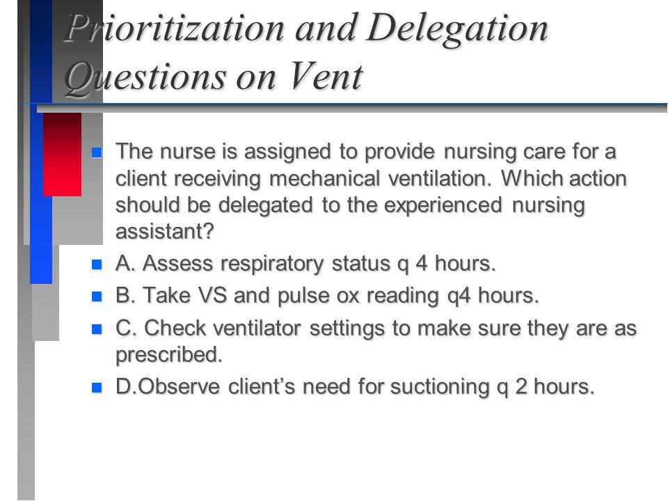 Prioritization and Delegation Questions on Vent n The nurse is assigned to provide nursing care for a client receiving mechanical ventilation. Which a