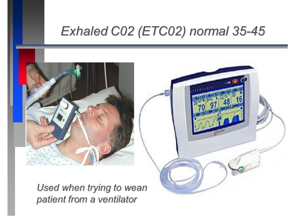Exhaled C02 (ETC02) normal 35-45 Used when trying to wean patient from a ventilator