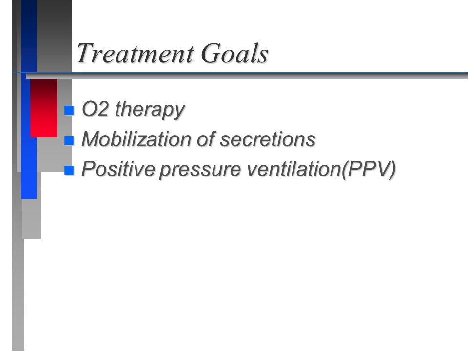 Treatment Goals n O2 therapy n Mobilization of secretions n Positive pressure ventilation(PPV)