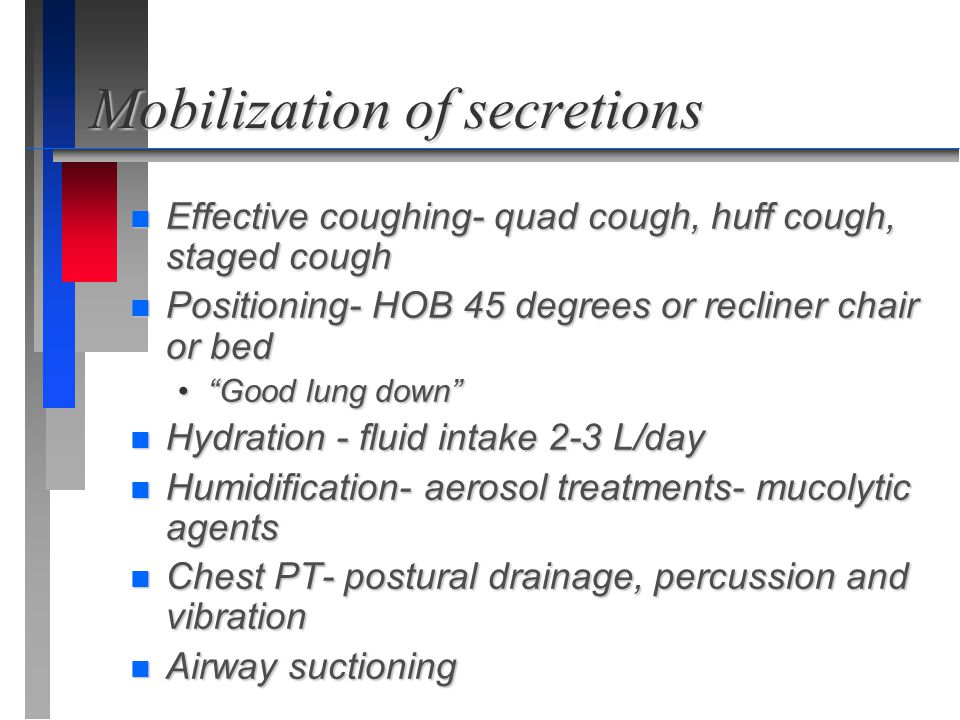 "Mobilization of secretions n Effective coughing- quad cough, huff cough, staged cough n Positioning- HOB 45 degrees or recliner chair or bed ""Good lun"
