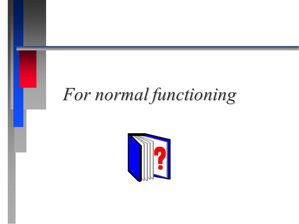 For normal functioning