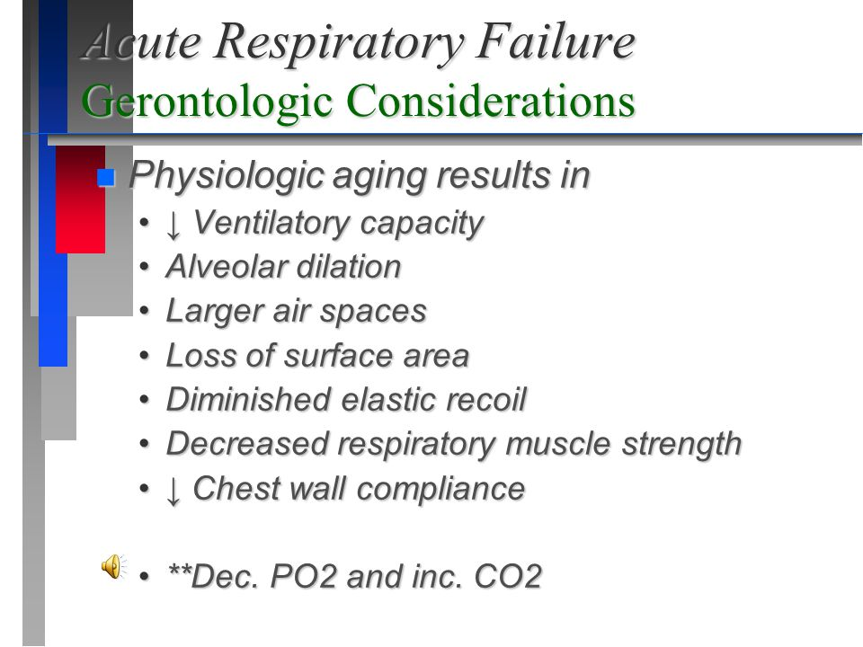 Acute Respiratory Failure Gerontologic Considerations n Physiologic aging results in ↓ Ventilatory capacity↓ Ventilatory capacity Alveolar dilationAlv