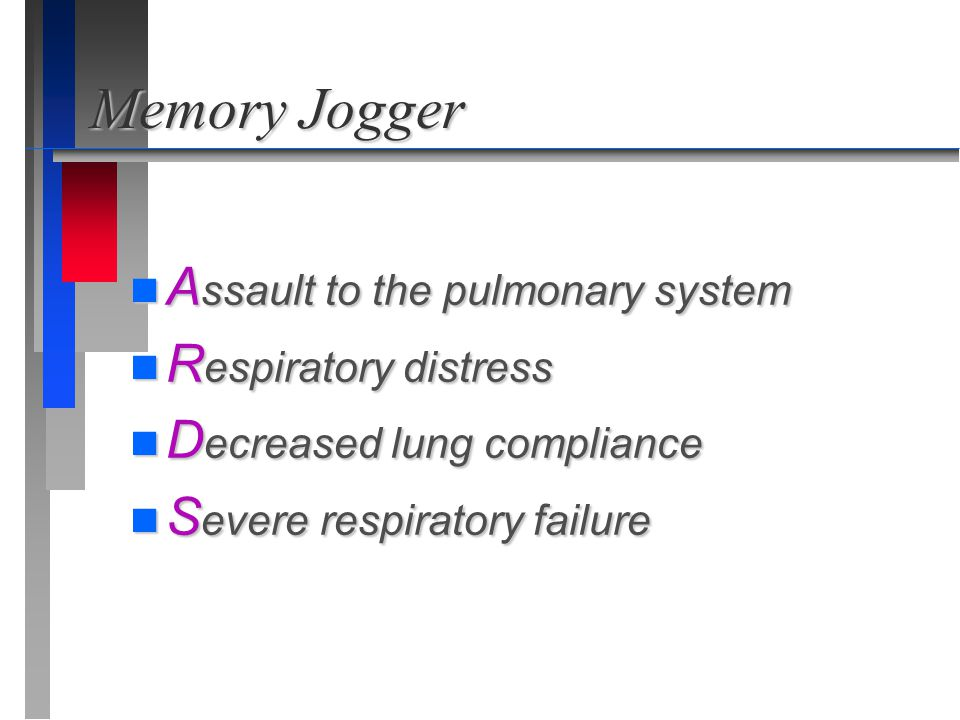 Memory Jogger n A ssault to the pulmonary system n R espiratory distress n D ecreased lung compliance n S evere respiratory failure