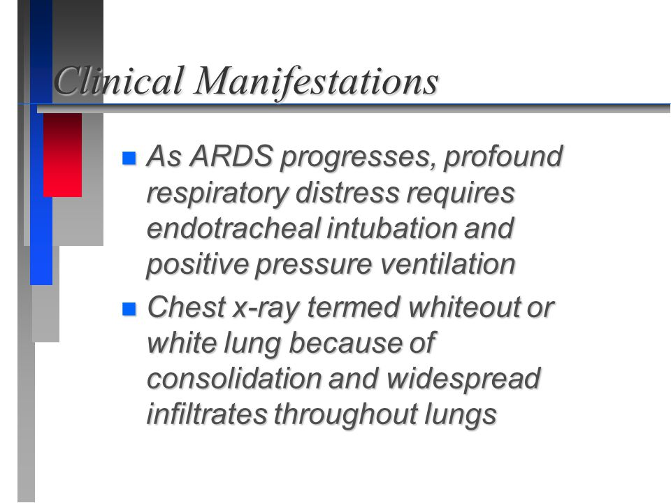 Clinical Manifestations n As ARDS progresses, profound respiratory distress requires endotracheal intubation and positive pressure ventilation n Chest