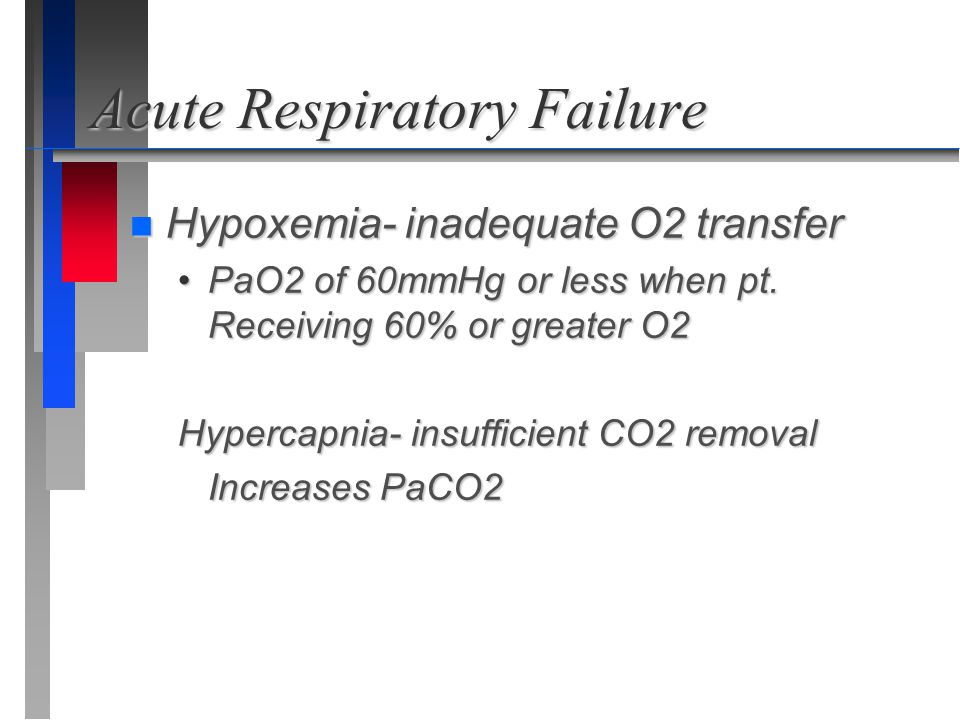 Acute Respiratory Failure n Hypoxemia- inadequate O2 transfer PaO2 of 60mmHg or less when pt. Receiving 60% or greater O2PaO2 of 60mmHg or less when p
