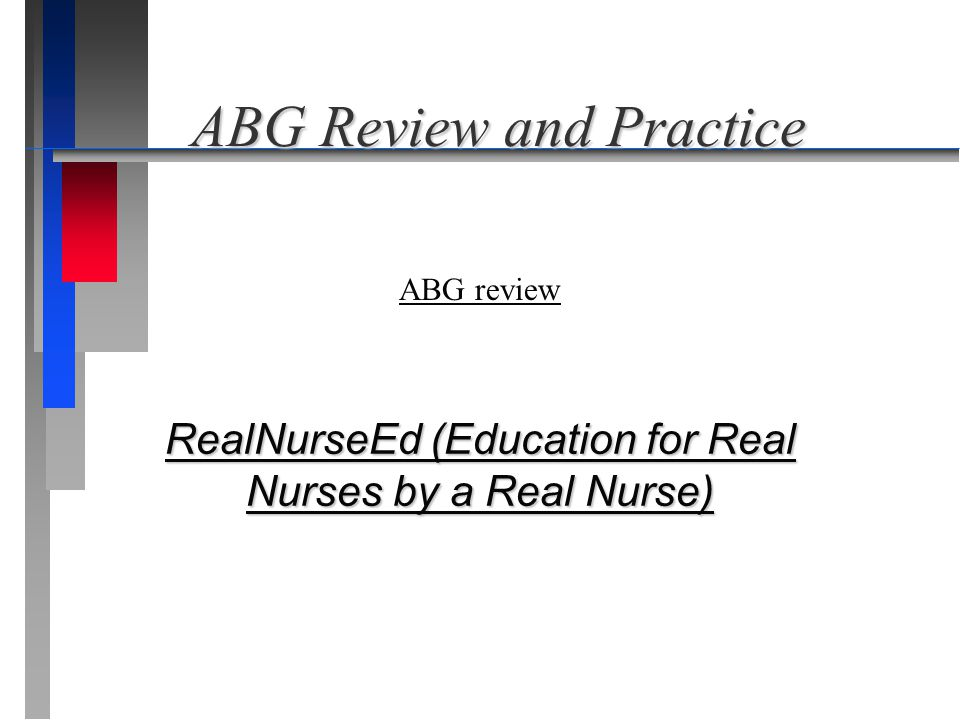 ABG Review and Practice ABG Review and Practice RealNurseEd (Education for Real Nurses by a Real Nurse) RealNurseEd (Education for Real Nurses by a Re