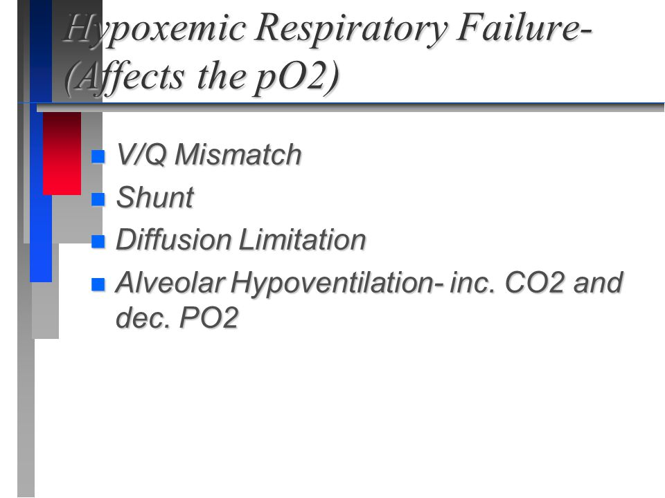 Hypoxemic Respiratory Failure- (Affects the pO2) n V/Q Mismatch n Shunt n Diffusion Limitation n Alveolar Hypoventilation- inc. CO2 and dec. PO2