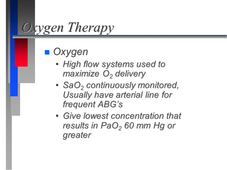 Oxygen Therapy n Oxygen High flow systems used to maximize O 2 deliveryHigh flow systems used to maximize O 2 delivery SaO 2 continuously monitored, U