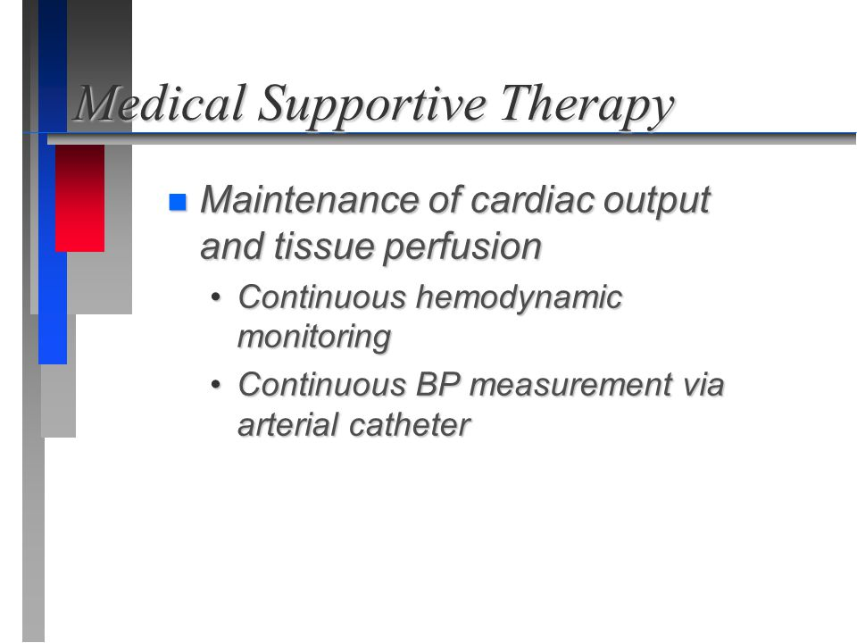 Medical Supportive Therapy n Maintenance of cardiac output and tissue perfusion Continuous hemodynamic monitoringContinuous hemodynamic monitoring Con