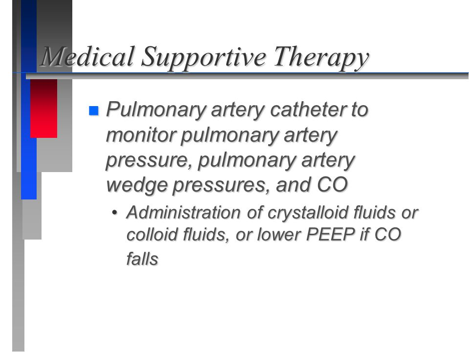 Medical Supportive Therapy n Pulmonary artery catheter to monitor pulmonary artery pressure, pulmonary artery wedge pressures, and CO Administration o