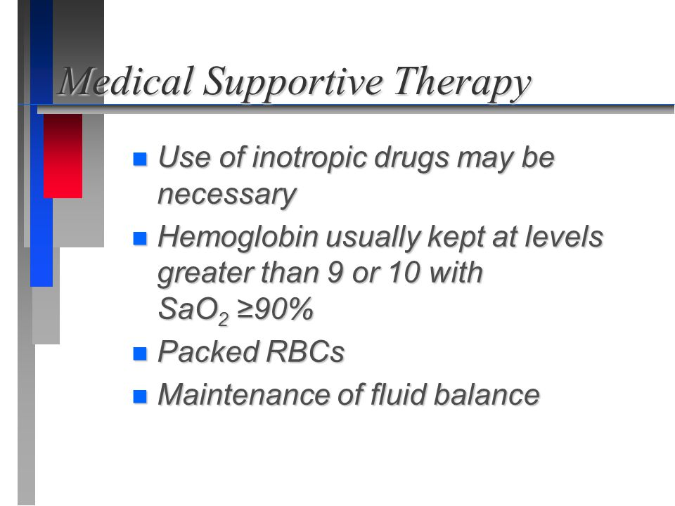Medical Supportive Therapy n Use of inotropic drugs may be necessary n Hemoglobin usually kept at levels greater than 9 or 10 with SaO 2 ≥90% n Packed