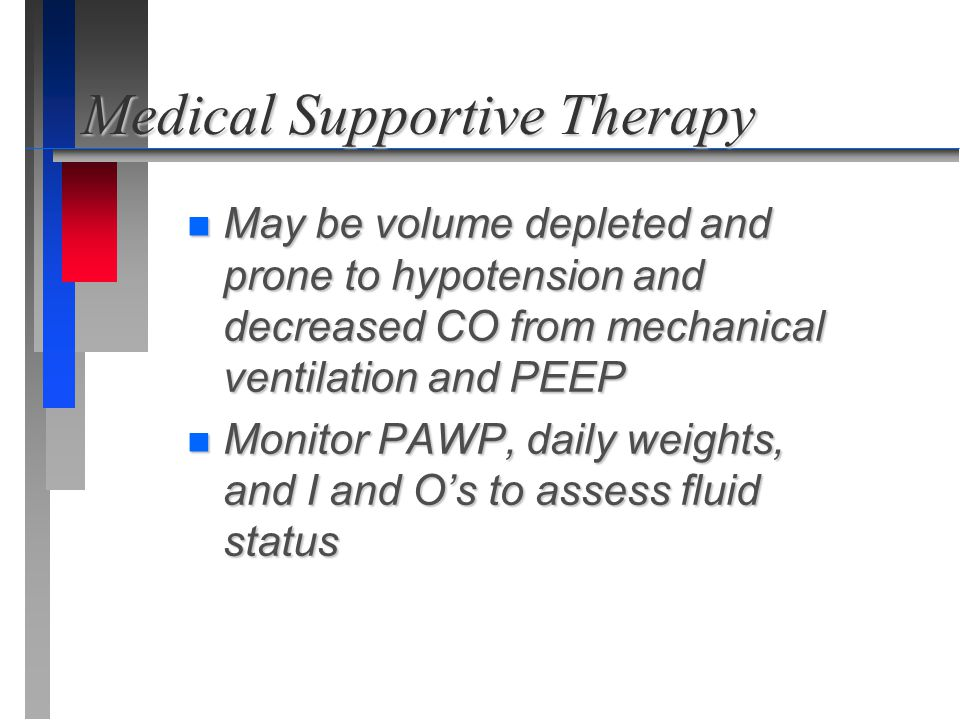 Medical Supportive Therapy n May be volume depleted and prone to hypotension and decreased CO from mechanical ventilation and PEEP n Monitor PAWP, dai