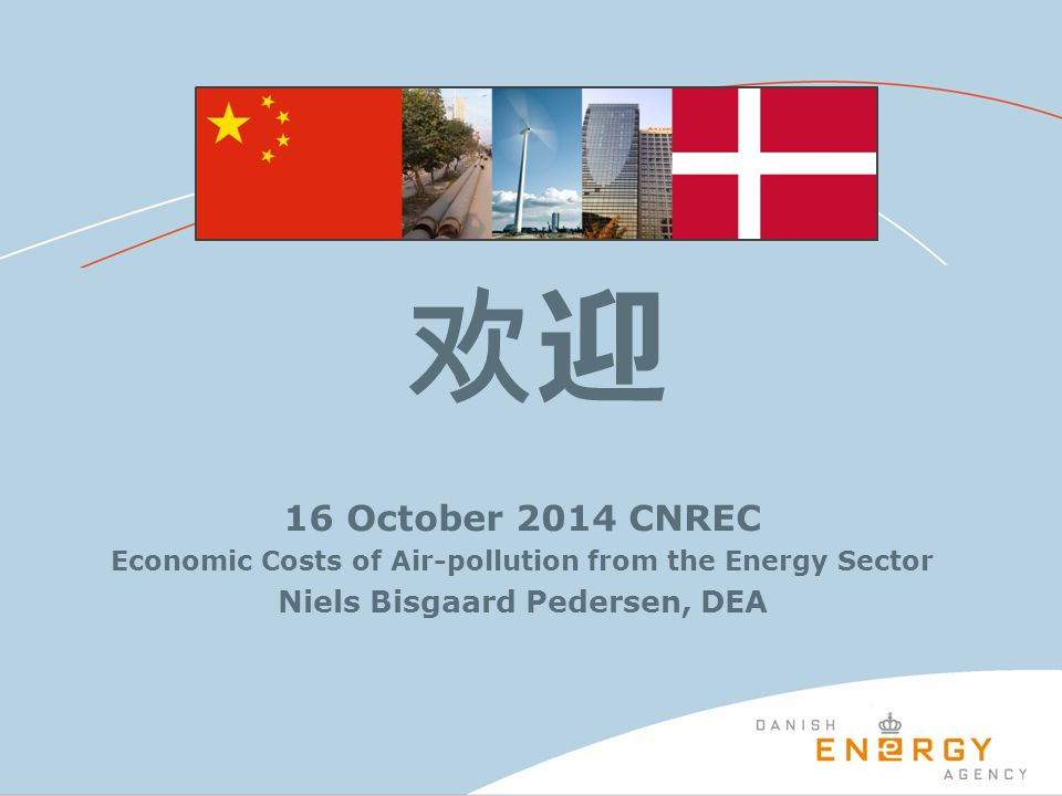 欢迎 16 October 2014 CNREC Economic Costs of Air-pollution from the Energy Sector Niels Bisgaard Pedersen, DEA