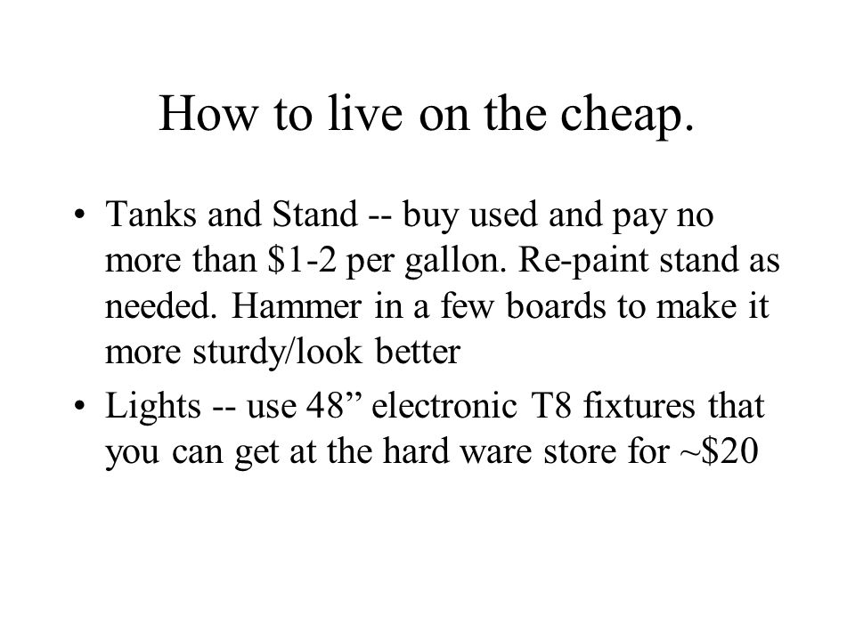 How to live on the cheap. Tanks and Stand -- buy used and pay no more than $1-2 per gallon. Re-paint stand as needed. Hammer in a few boards to make i