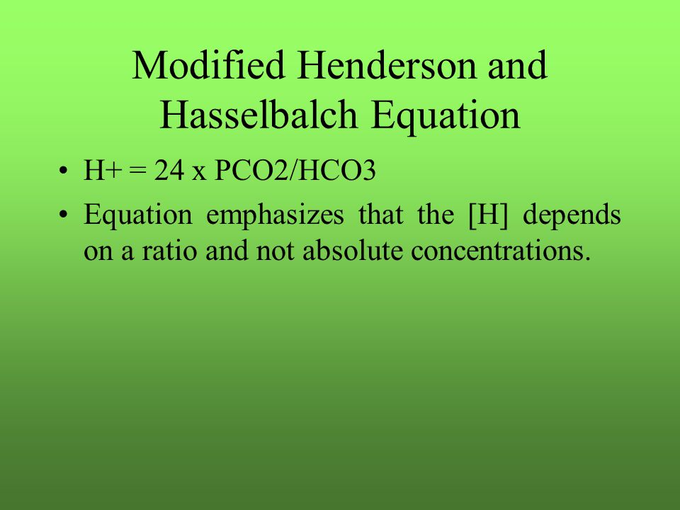 Modified Henderson and Hasselbalch Equation H+ = 24 x PCO2/HCO3 Equation emphasizes that the [H] depends on a ratio and not absolute concentrations.