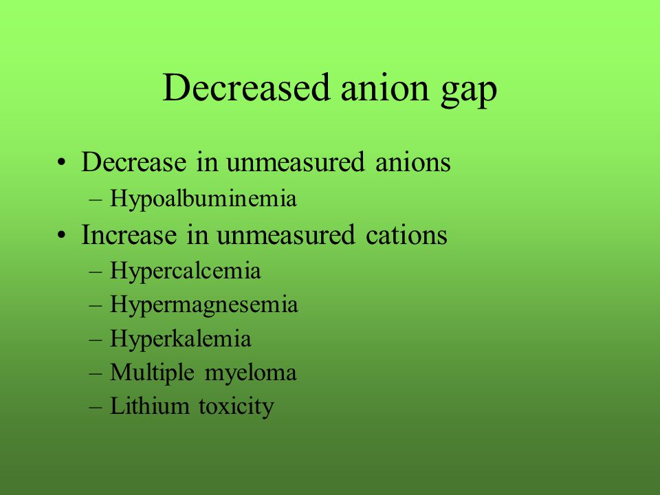Decreased anion gap Decrease in unmeasured anions –Hypoalbuminemia Increase in unmeasured cations –Hypercalcemia –Hypermagnesemia –Hyperkalemia –Multiple myeloma –Lithium toxicity