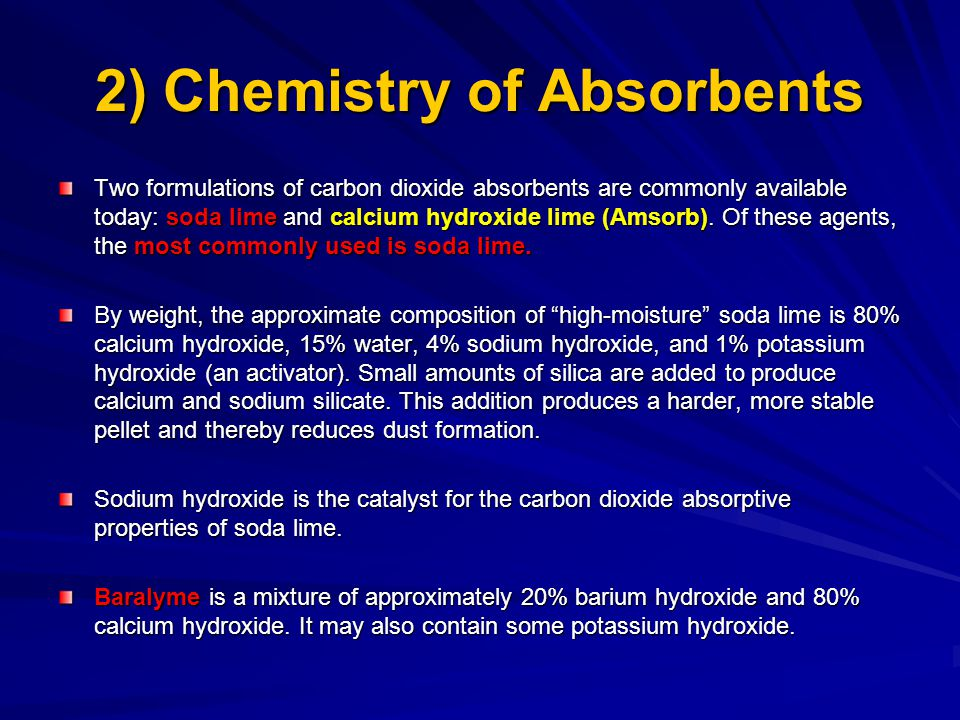 2) Chemistry of Absorbents Two formulations of carbon dioxide absorbents are commonly available today: soda lime and calcium hydroxide lime (Amsorb).