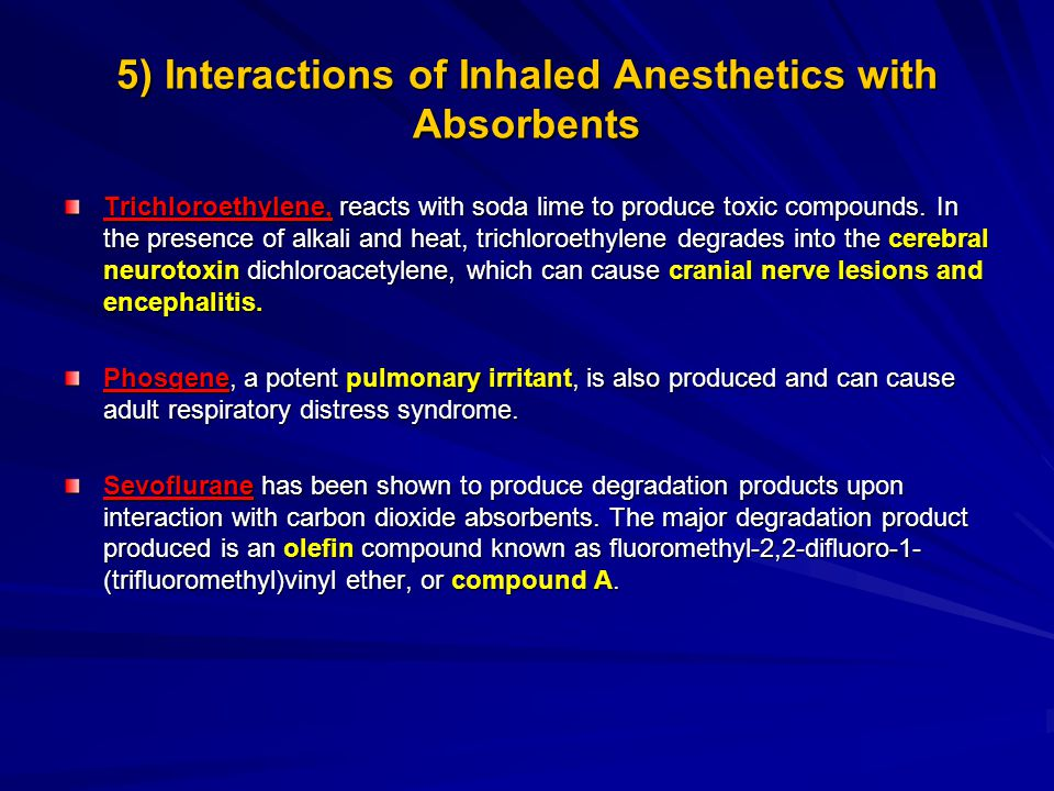 5) Interactions of Inhaled Anesthetics with Absorbents Trichloroethylene, reacts with soda lime to produce toxic compounds. In the presence of alkali