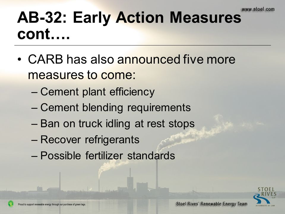 AB-32: Early Action Measures cont…. CARB has also announced five more measures to come: –Cement plant efficiency –Cement blending requirements –Ban on