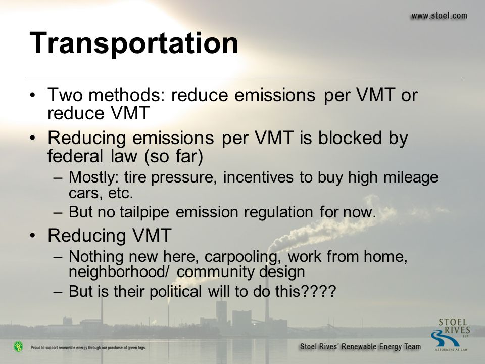 Transportation Two methods: reduce emissions per VMT or reduce VMT Reducing emissions per VMT is blocked by federal law (so far) –Mostly: tire pressur