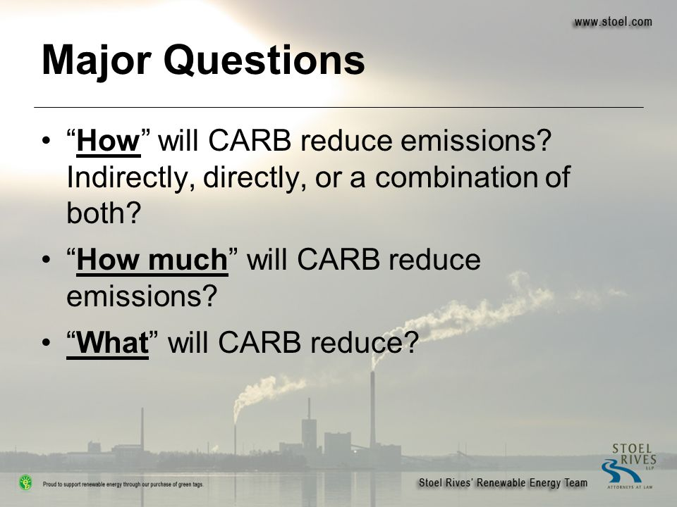 "Major Questions ""How"" will CARB reduce emissions? Indirectly, directly, or a combination of both? ""How much"" will CARB reduce emissions? ""What"" will C"